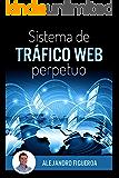 Sistema de Tráfico Web Perpetuo: Descubre como generar tráfico hacia tus sitios web de forma constante y ganar dinero en el proceso