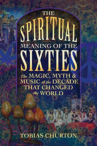 The Spiritual Meaning of the Sixties: The Magic, Myth, and Music of the Decade That Changed the World