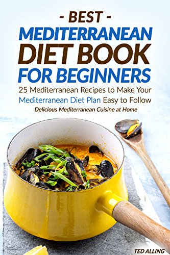 Best Mediterranean Diet Book for Beginners: 25 Mediterranean Recipes to Make Your Mediterranean Diet Plan Easy to Follow - Delicious Mediterranean Cuisine at Home by Ted Alling