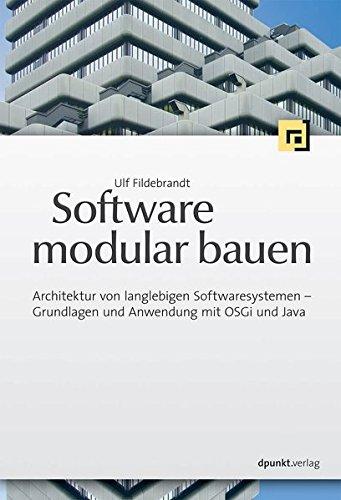 Software modular bauen: Architektur von langlebigen Softwaresystemen - Grundlagen und Anwendung mit OSGi und Java