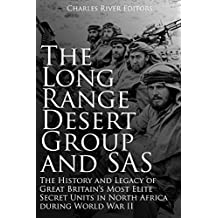 The Long Range Desert Group and SAS: The History and Legacy of Great Britain's Most Elite Secret Units in North Africa during World War II