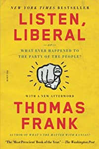 Listen, Liberal: Or, What Ever Happened to the Party of the People? from Picador