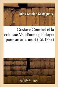 Gustave Courbet Et La Colonne Vendome: Plaidoyer Pour Un