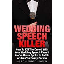 Wedding Speech Killer *Buy This Book & I Will Write Your Speech For You*: How To Kill The Crowd With Your Wedding Speech Even If You've Never Spoke In Public or Aren't a Funny Person