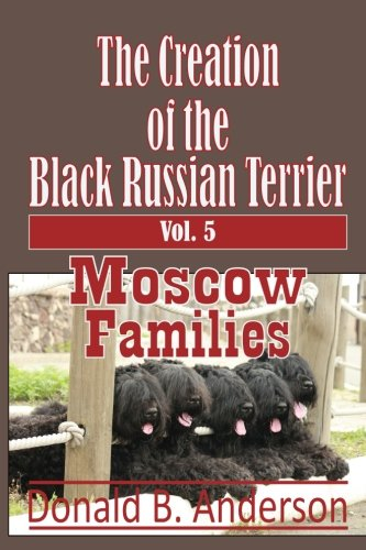 The Creation of the Black Russian Terrier: Moscow Families (Volume 5)