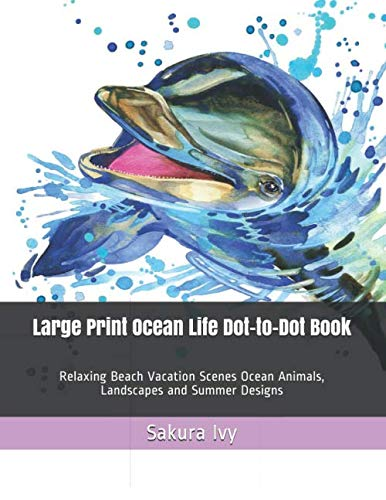Large Print Ocean Life Dot-to-Dot Book: Relaxing Beach Vacation Scenes Ocean Animals, Landscapes and Summer Designs (Adult Dot to Dot Books)