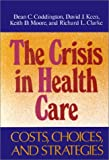 The Crisis in Health Care Cost, Choices and Strategies, Coddington, Dean C. and Keen, David J., 155542273X