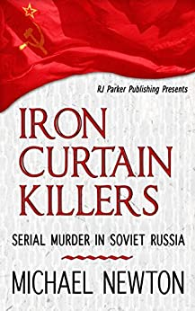 Iron Curtain Killers:Serial Murder in Soviet Russia (World Serial Killers by Country Book 1) by [Newton, Michael, Parker, RJ]