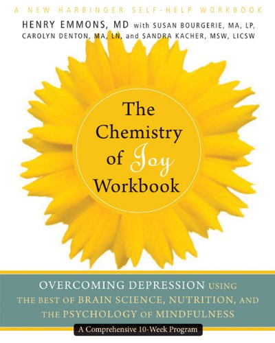 The Chemistry of Joy Workbook: Overcoming Depression Using the Best of Brain Science, Nutrition, and the Psychology of Mindfulness (A New Harbinger Self-Help Workbook)