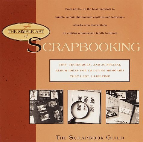 The Simple Art of Scrapbooking: Tips, Techniques, and 30 Special Album Ideas for Creating Memories that Last the Lifetime by Scrapbook Guild
