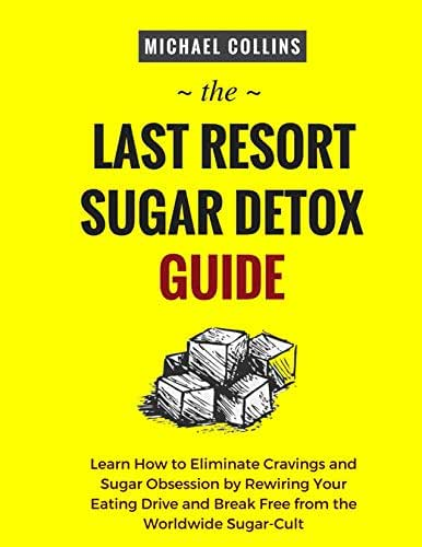 The Last Resort Sugar Detox Guide: Learn How to Quickly and Easily Detox from Sugar and Stop Cravings Completely