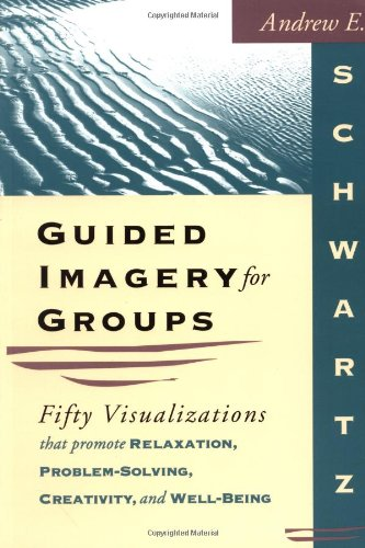 Guided Imagery for Groups: Fifty Visualizations That Promote Relaxation, Problem-Solving, Creativity, and Well-Being