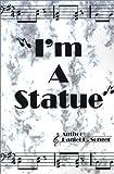 I'm a Statue, Daniel R. Songer, 0759613419