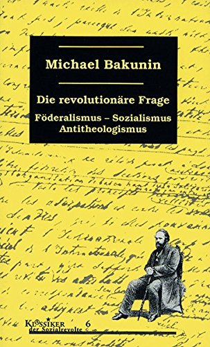 Die revolutionäre Frage: Föderalismus, Sozialismus, Antitheologismus (Klassiker der Sozialrevolte)