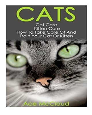 Cats: Cat Care- Kitten Care- How To Take Care Of And Train Your Cat Or Kitten (Cat Care, Kitten Care, Cat Training, Cats and Kittens) by Ace McCloud (2014-09-27)