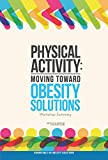 img - for Physical Activity: Moving Toward Obesity Solutions: Workshop Summary book / textbook / text book