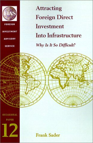 Attracting Foreign Direct Investment Into Infrastructure: Why Is It So Difficult? (FIAS Occasional Papers) by World Bank Publications