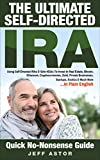The Ultimate Self-Directed IRA: Using Self-Directed IRAs & Solo 401ks To Invest In Real Estate, Bitcoin, Cryptocurrencies, Gold, Private Businesses, Startups, Exotics & Much More... In Plain English
