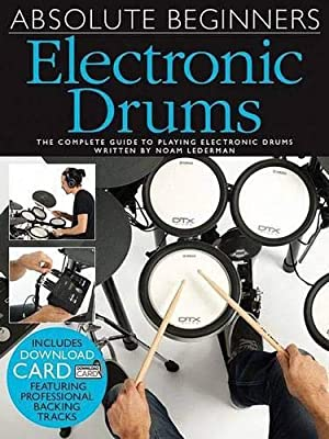 Absolute Beginners Electronic Drums: The Complete Guide to Playing Electronic Drums