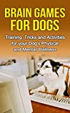 Brain Games for Dogs: Training, Tricks and Activities for your Dog's Physical and Mental wellness( Dog training, Puppy training,Pet training books, Puppy ... games for dogs, How to train a dog Book 1)