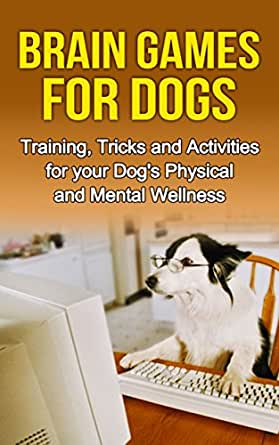 Brain Games for Dogs: Training, Tricks and Activities for ...