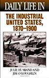 Daily Life in the Industrial United States, 1870-1900, Julie Husband and Jim O'Loughlin, 031332302X