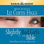Slightly Bad Girls of the Bible: Flawed Women Loved By A Flawless God | Liz Curtis Higgs