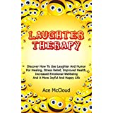 Laughter Therapy: Discover How To Use Laughter And Humor For Healing, Stress Relief, Improved Health, Increased Emotional Wellbeing And A More Joyful And ... More Fulfilled Life With Laughter Therapy)
