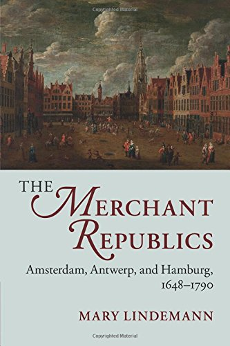 Download The Merchant Republics: Amsterdam, Antwerp, and Hamburg, 1648-1790 ebook