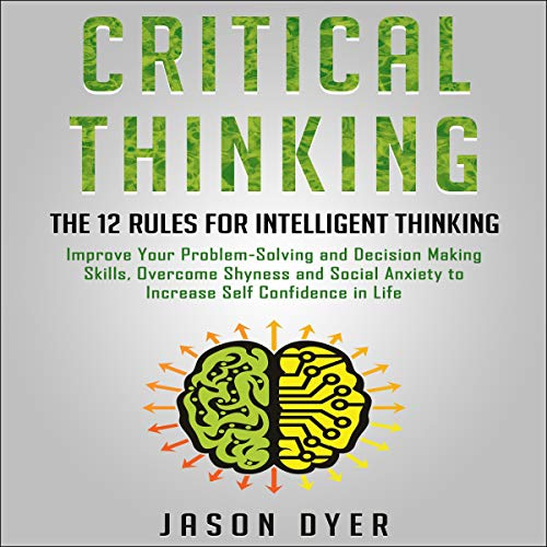 Critical Thinking: The 12 Rules for Intelligent Thinking: Improve Your Problem-Solving and Decision Making Skills, Overcome Shyness and Social Anxiety to Increase Self Confidence in Life