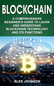 #freebooks – Blockchain: A Comprehensive Beginner's Guide to Learn and Understand Blockchain Technology and its Functions by Alex Johnson