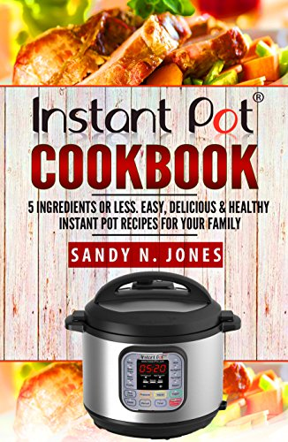 Instant Pot Cookbook: 5 Ingredients or Less. Easy, Delicious & Healthy Instant Pot Recipes for Your Family by Sandy N.  Jones