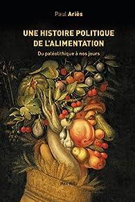 Une histoire politique de l'alimentation. Du paléolithique à nos jours par Paul Ariès