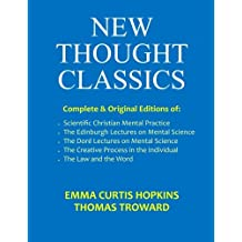 New Thought Classics: Complete & Original Editions of Scientific Christian Mental Practice, The Edinburgh Lectures, The Dore Lectures, The Creative Process in the Individual, and The Law and the Word