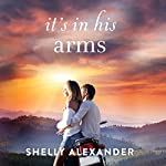 It's In His Arms: A Red River Valley Novel, Book 4 | Shelly Alexander
