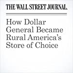 How Dollar General Became Rural America's Store of Choice   Sarah Nassauer