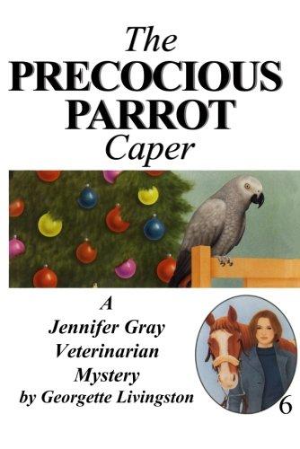 The Precocious Parrot Caper (A Jennifer Gray Veterinarian Mystery)