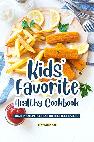 Kids' Favorite Healthy Cookbook: High-Protein Recipes for The Picky Eaters by Valeria Ray