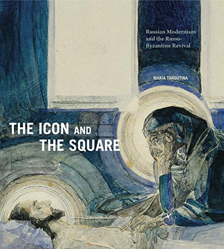 The Icon and the Square: Russian Modernism and the Russo-Byzantine Revival por Maria Taroutina