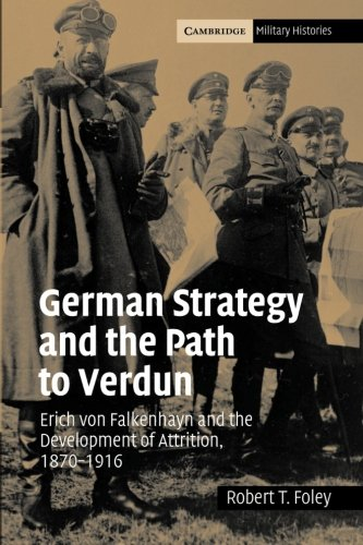German Strategy and the Path to Verdun: Erich von Falkenhayn and the Development of Attrition, 1870–1916