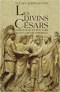 Les divins Césars : Idéologie et pouvoir dans la Rome impériale par Jerphagnon