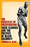 img - for The Pussycat of Prizefighting: Tiger Flowers and the Politics of Black Celebrity book / textbook / text book