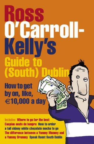 Ross O'Carroll-Kelly's Guide to South Dublin: How to Get by On, Like, 10,000 Euro a Day