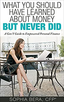 What You Should Have Learned About Money, But Never Did: A Gen Y Guide to Empowered Personal Finance by [Bera, Sophia]