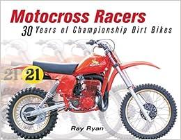 Motocross Racers 30 Years Of Legendary Dirt Bikes Ray Ryan Bill