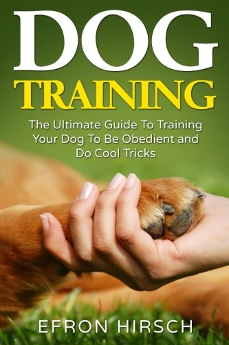Dog Training: The Ultimate Guide To Training Your Dog To Be Obedient and Do Cool Tricks (Dog Training Books Book 1) (Volume 1)