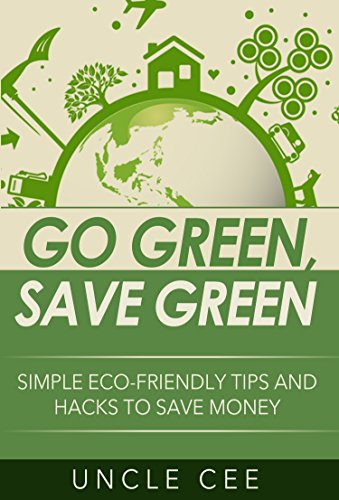 Go Green, Save Green: Simple Eco-Friendly Tips and Hacks to Save Money by [Cee, Uncle]