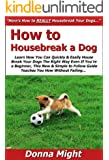 How to Housebreak a Dog: Learn How You Can Quickly & Easily House Break Your Dogs The Right Way Even If You're a Beginner, This New & Simple to Follow Guide Teaches You How Without Failing