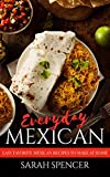 Everyday Mexican: Easy Favorite Mexican Recipes to Make at Home