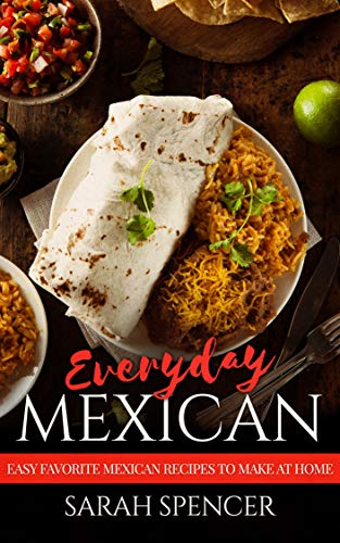 Everyday Mexican: Easy Favorite Mexican Recipes to Make at Home by [Spencer, Sarah]